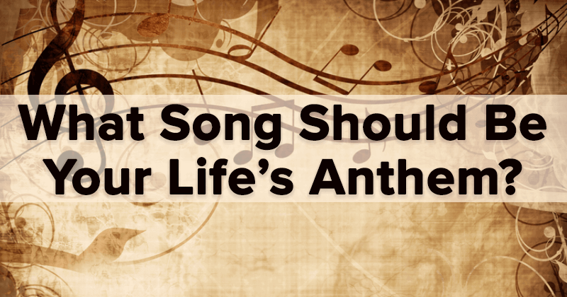 What Song Should Be Your Life's Anthem?