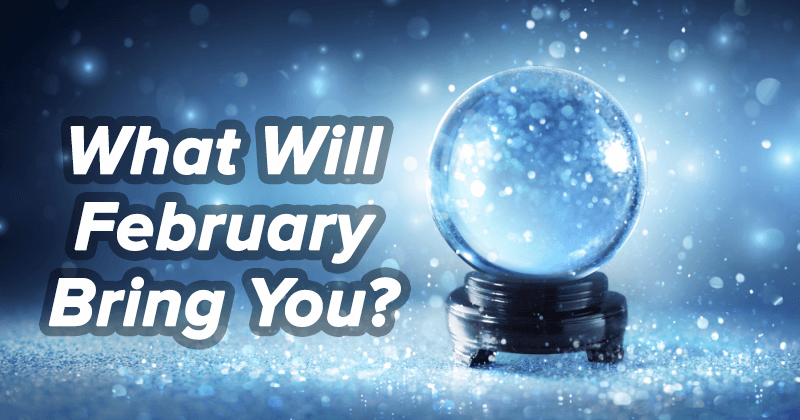 What Will February Bring You?