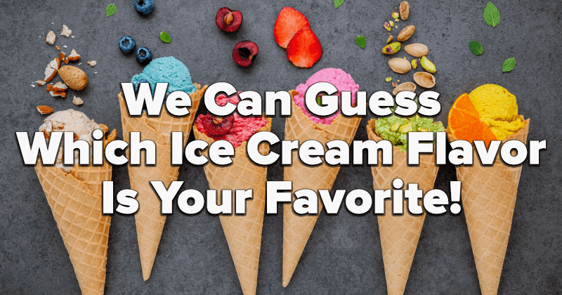 We Can Guess Which Ice Cream Flavor Is Your Favorite!