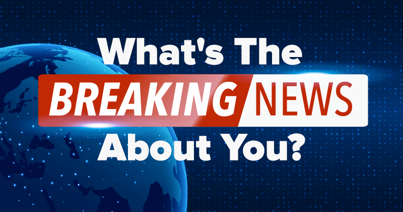 What's The Breaking News About You?
