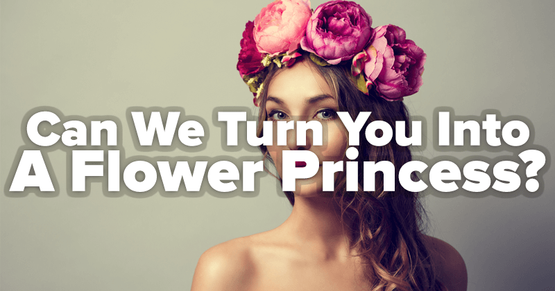 Can We Turn You Into A Flower Princess?