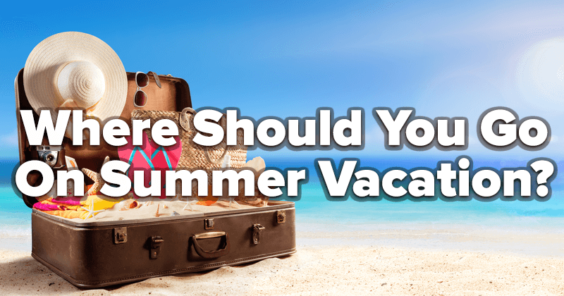 Where Should You Go On Summer Vacation?